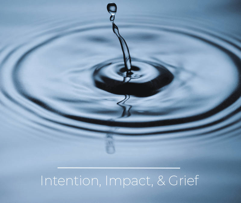 Intention versus Impact and Grief